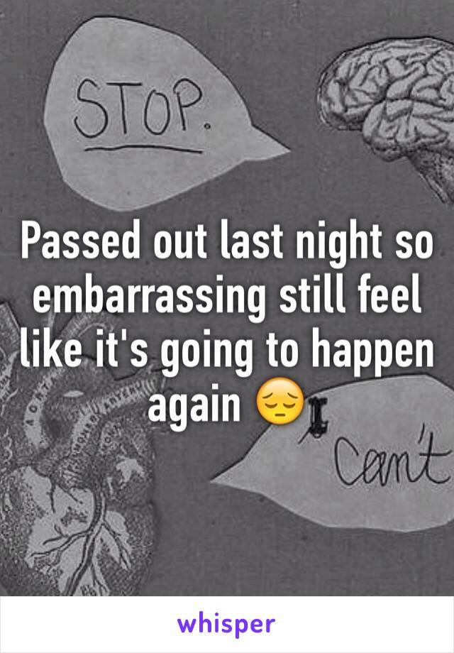 Passed out last night so embarrassing still feel like it's going to happen again 😔