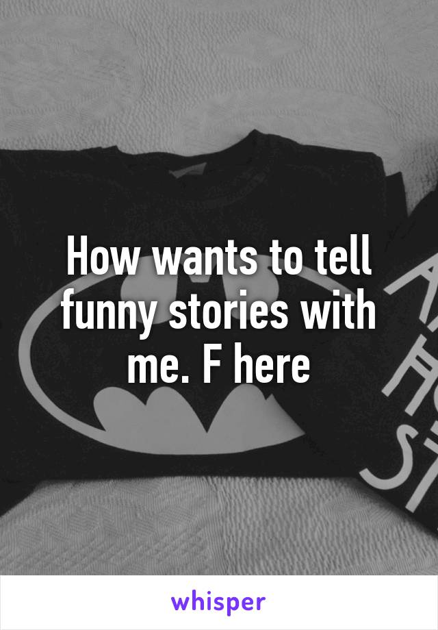 How wants to tell funny stories with me. F here