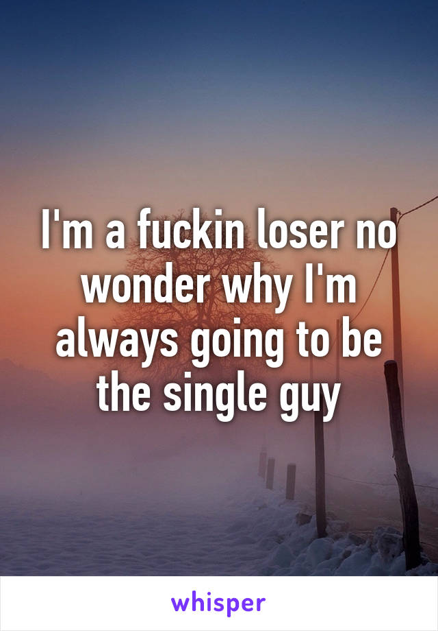 I'm a fuckin loser no wonder why I'm always going to be the single guy