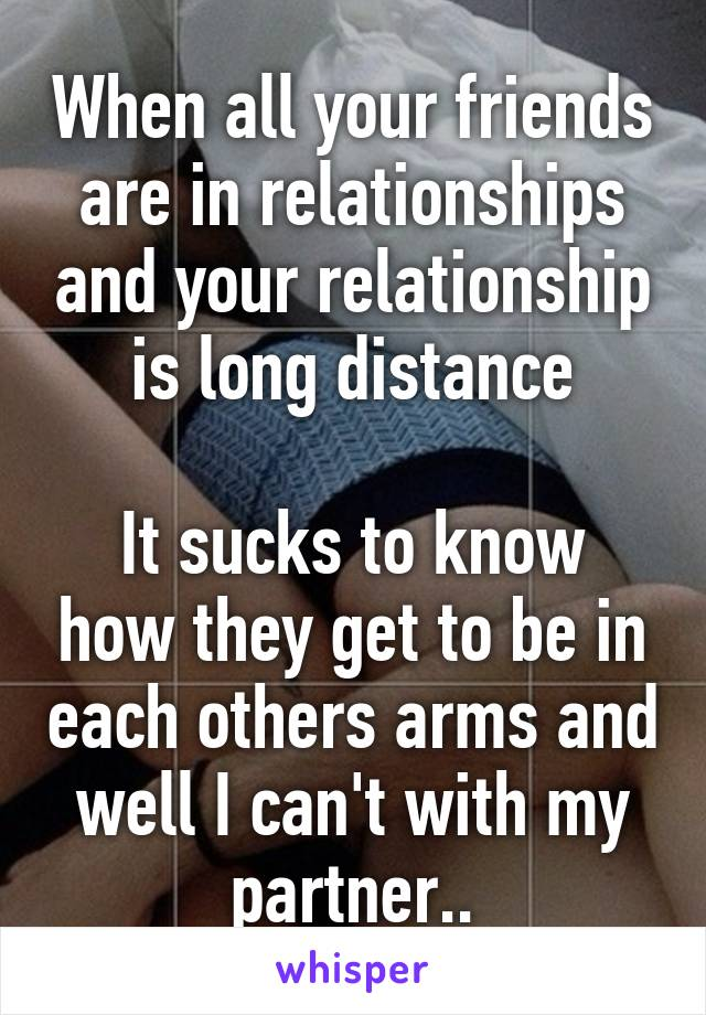 When all your friends are in relationships and your relationship is long distance  It sucks to know how they get to be in each others arms and well I can't with my partner..
