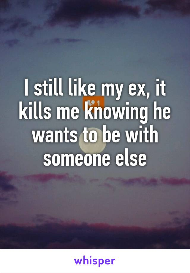 I still like my ex, it kills me knowing he wants to be with someone else