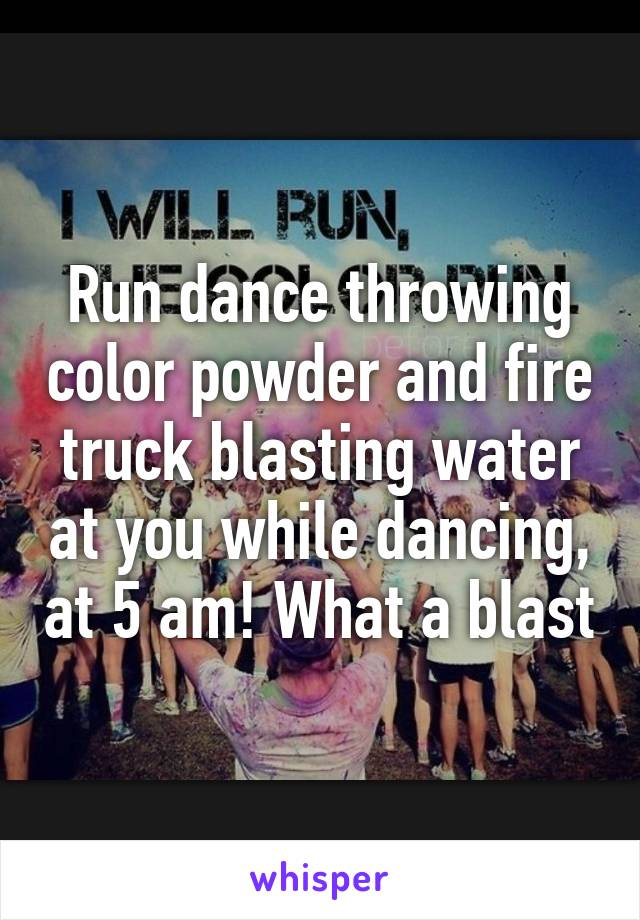 Run dance throwing color powder and fire truck blasting water at you while dancing, at 5 am! What a blast