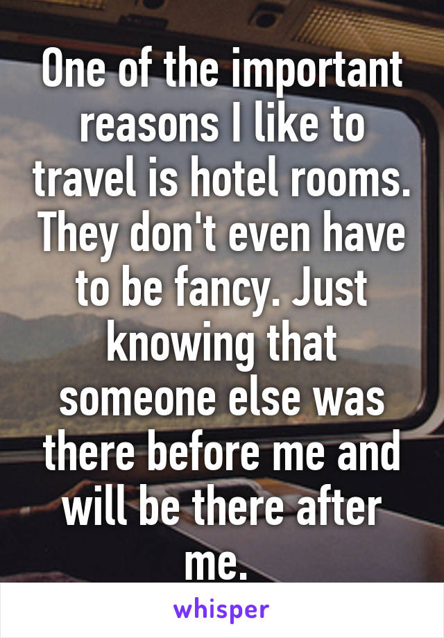 One of the important reasons I like to travel is hotel rooms. They don't even have to be fancy. Just knowing that someone else was there before me and will be there after me.