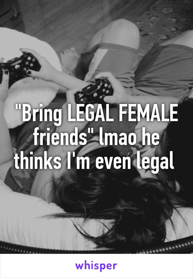 """Bring LEGAL FEMALE friends"" lmao he thinks I'm even legal"