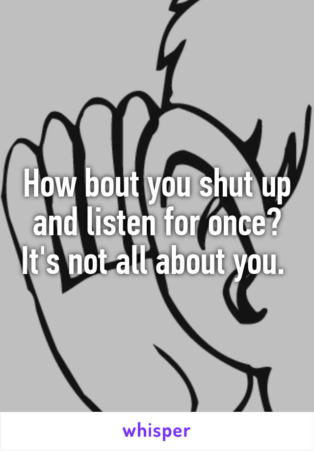 How bout you shut up and listen for once? It's not all about you.