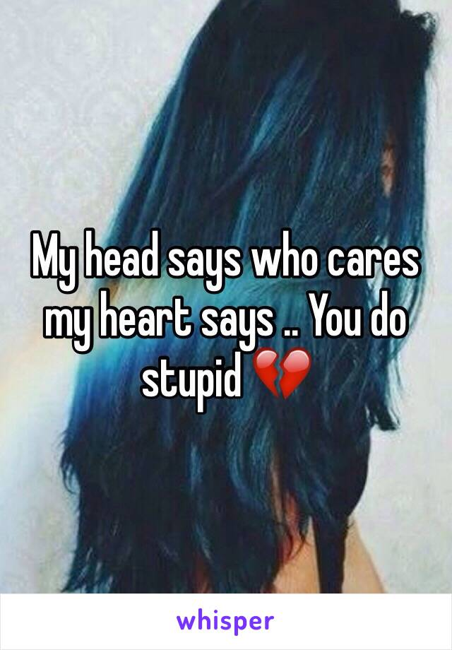 My head says who cares my heart says .. You do stupid 💔