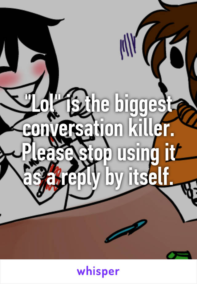 """""""Lol"""" is the biggest conversation killer. Please stop using it as a reply by itself."""
