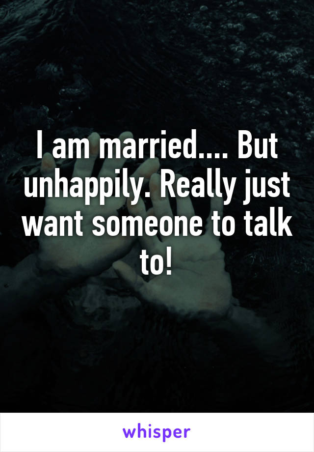 I am married.... But unhappily. Really just want someone to talk to!