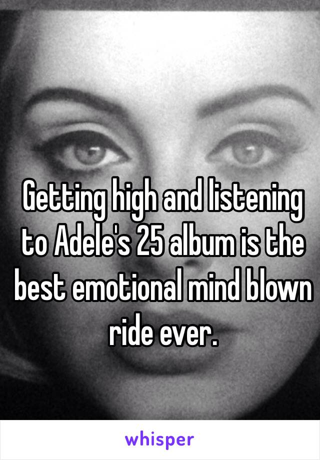 Getting high and listening to Adele's 25 album is the best emotional mind blown ride ever.
