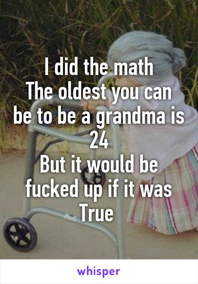 I did the math The oldest you can be to be a grandma is 24 But it would be fucked up if it was True