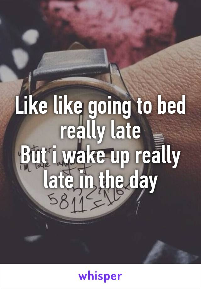 Like like going to bed really late But i wake up really late in the day