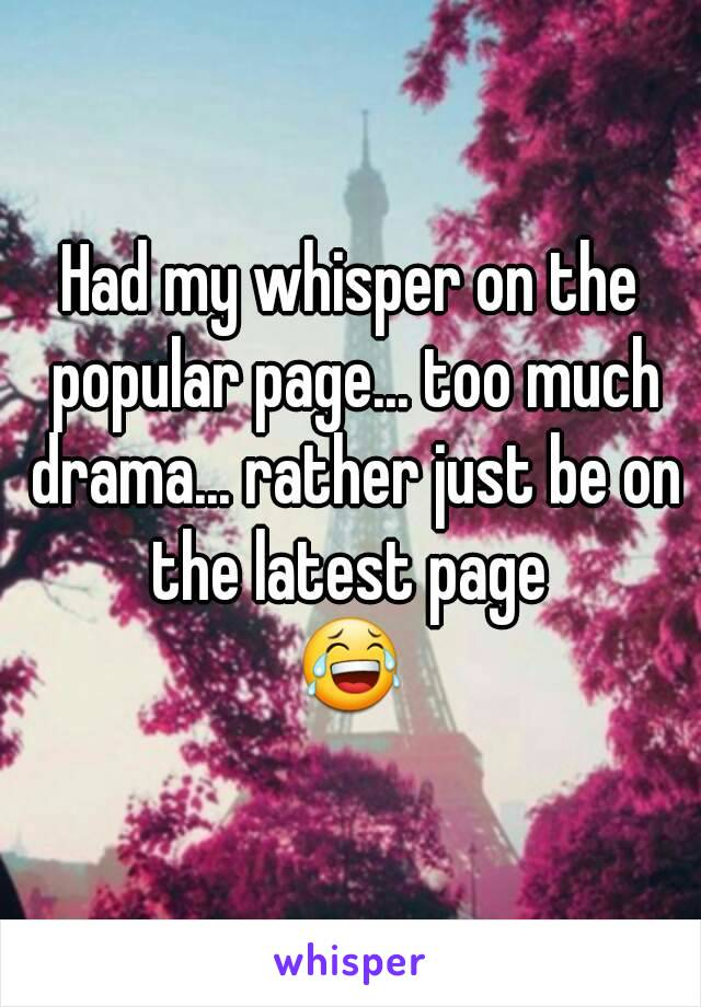 Had my whisper on the popular page... too much drama... rather just be on the latest page  😂