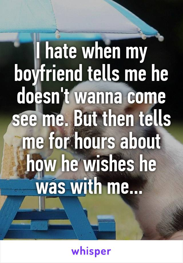 I hate when my boyfriend tells me he doesn't wanna come see me. But then tells me for hours about how he wishes he was with me...