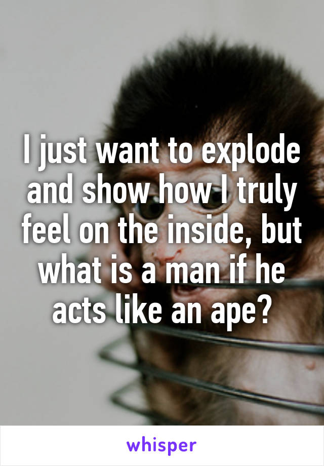 I just want to explode and show how I truly feel on the inside, but what is a man if he acts like an ape?