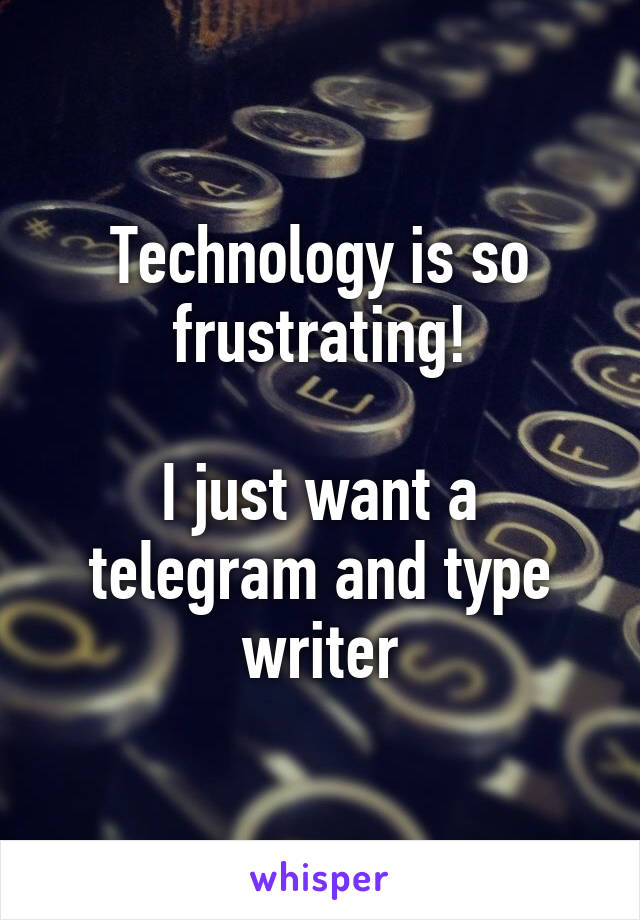 Technology is so frustrating!  I just want a telegram and type writer