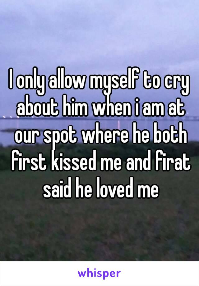 I only allow myself to cry about him when i am at our spot where he both first kissed me and firat said he loved me