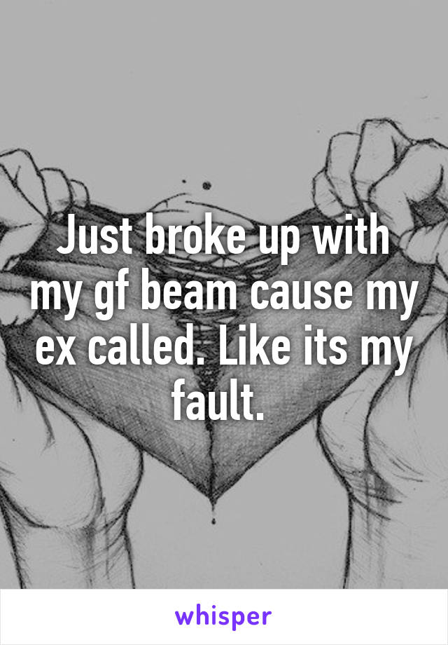 Just broke up with my gf beam cause my ex called. Like its my fault.