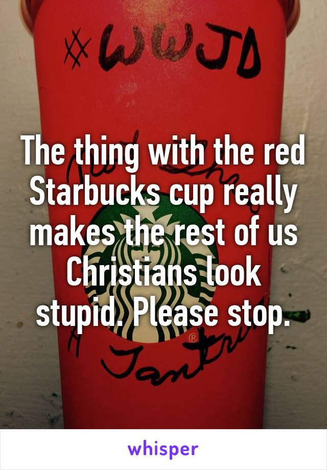 The thing with the red Starbucks cup really makes the rest of us Christians look stupid. Please stop.