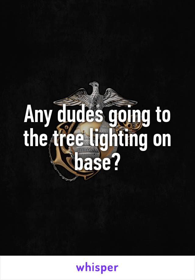 Any dudes going to the tree lighting on base?