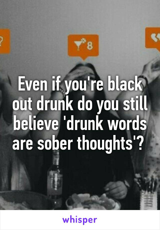 Even if you're black out drunk do you still believe 'drunk words are sober thoughts'?