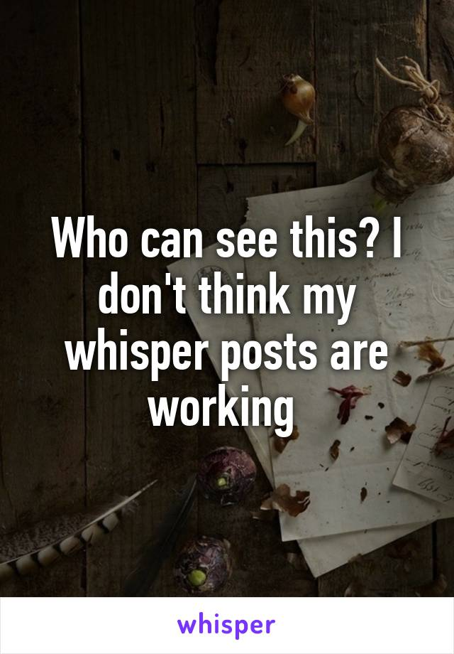 Who can see this? I don't think my whisper posts are working