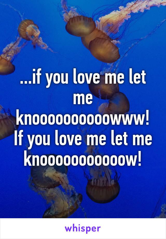 ...if you love me let me knoooooooooowww! If you love me let me knooooooooooow!