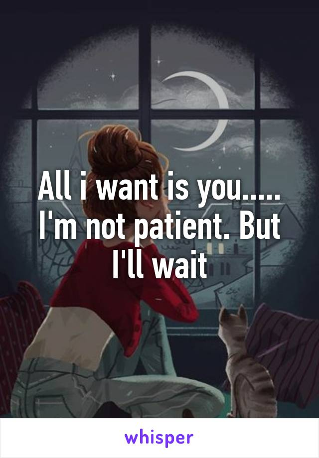 All i want is you..... I'm not patient. But I'll wait