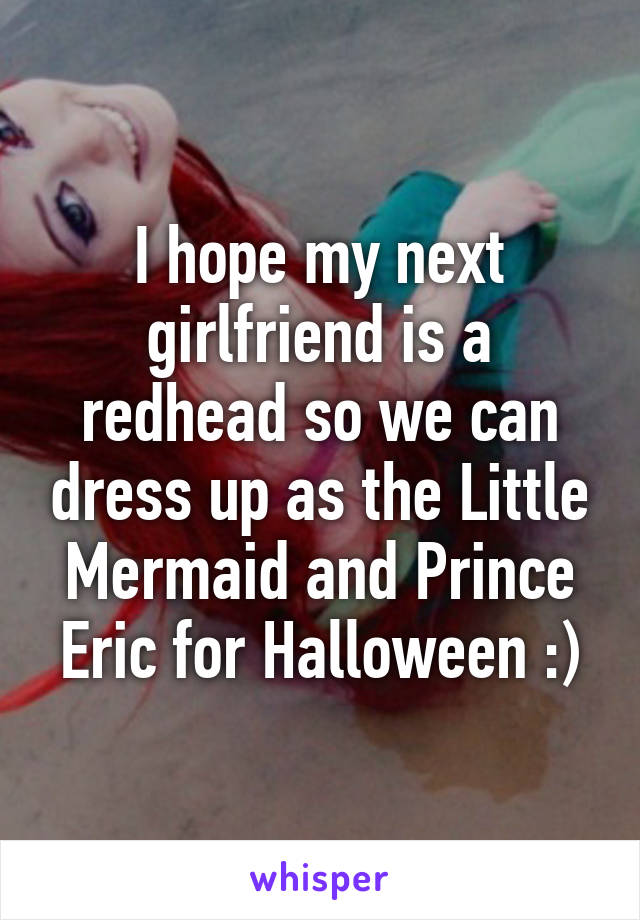 I hope my next girlfriend is a redhead so we can dress up as the Little Mermaid and Prince Eric for Halloween :)