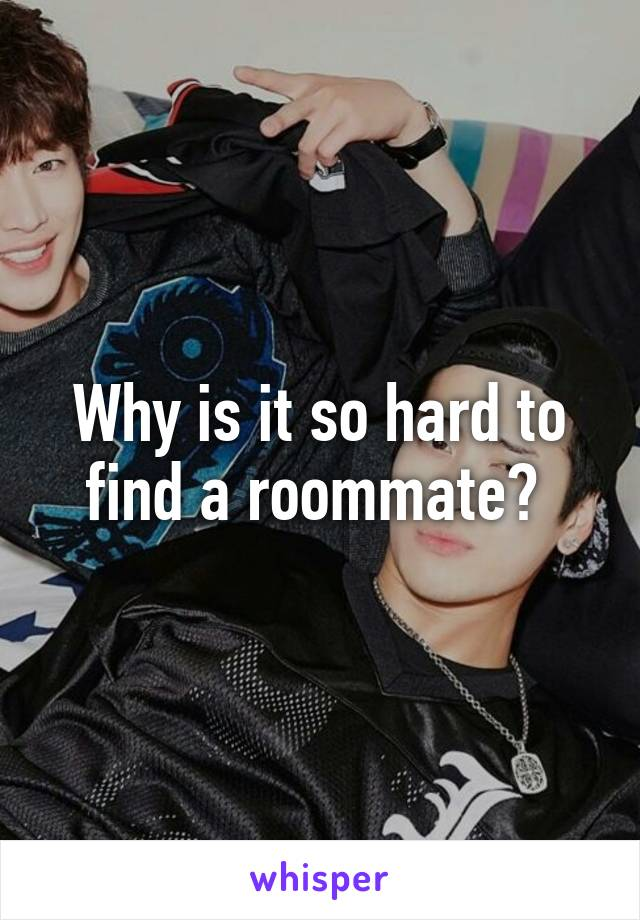 Why is it so hard to find a roommate?