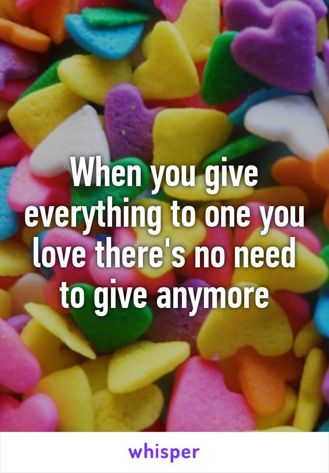 When you give everything to one you love there's no need to give anymore