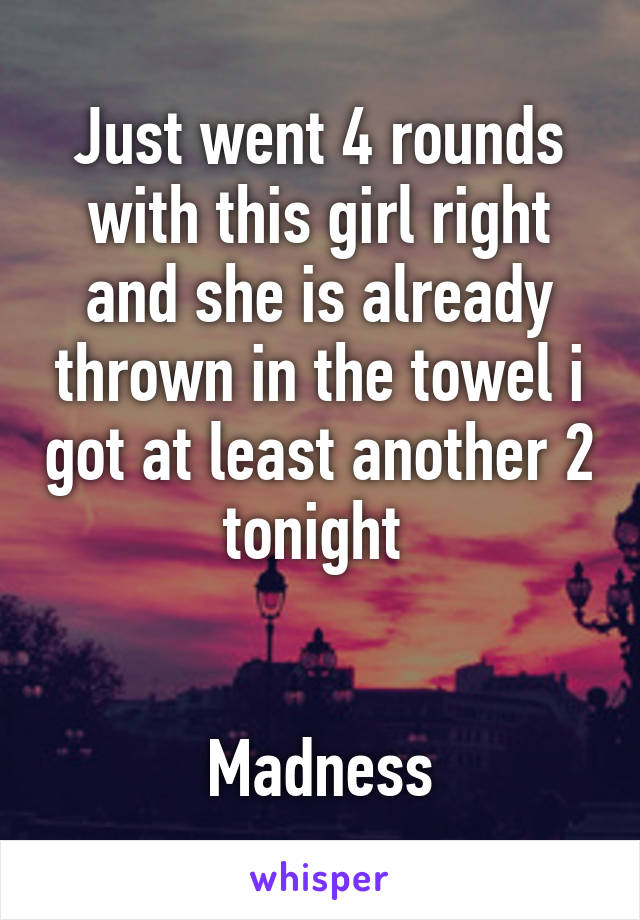 Just went 4 rounds with this girl right and she is already thrown in the towel i got at least another 2 tonight    Madness