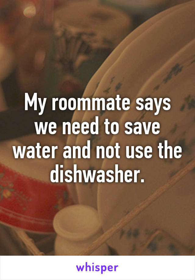 My roommate says we need to save water and not use the dishwasher.