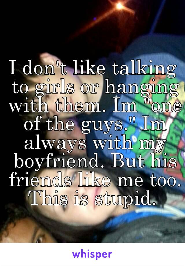 """I don't like talking to girls or hanging with them. Im """"one of the guys."""" Im always with my boyfriend. But his friends like me too. This is stupid."""