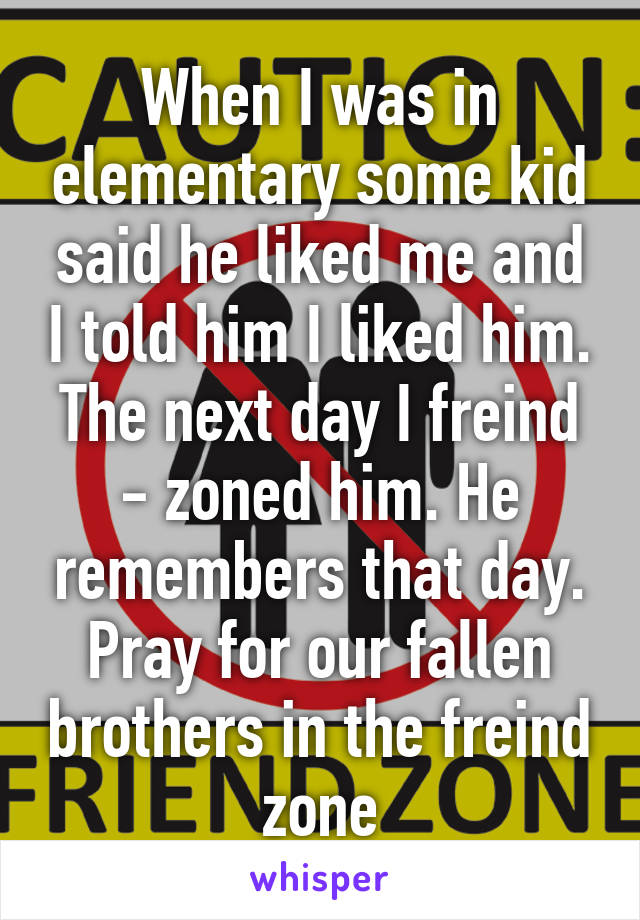 When I was in elementary some kid said he liked me and I told him I liked him. The next day I freind - zoned him. He remembers that day. Pray for our fallen brothers in the freind zone