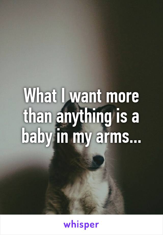 What I want more than anything is a baby in my arms...