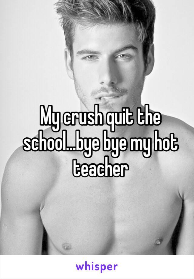 My crush quit the school...bye bye my hot teacher