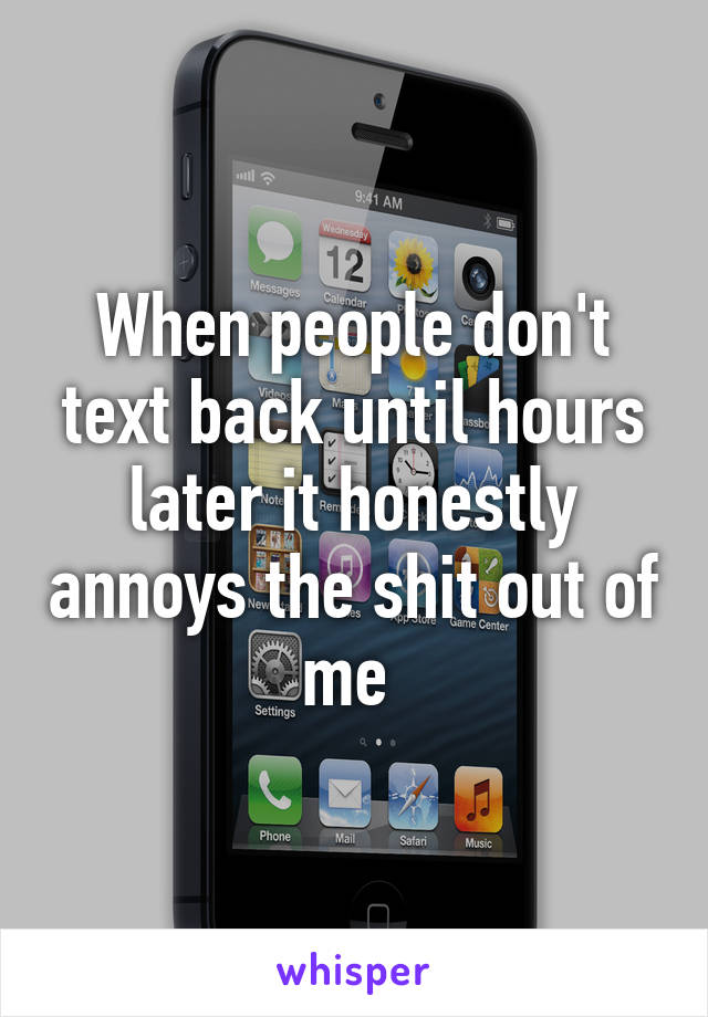 When people don't text back until hours later it honestly annoys the shit out of me