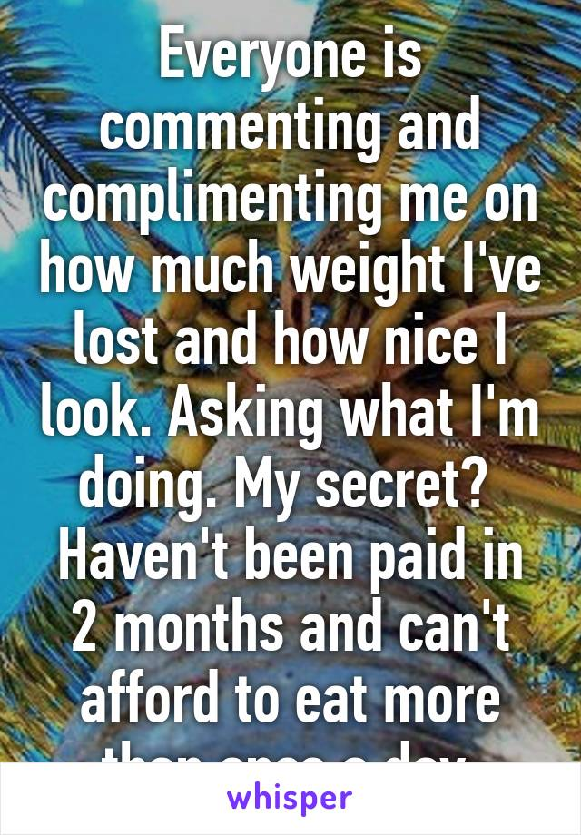 Everyone is commenting and complimenting me on how much weight I've lost and how nice I look. Asking what I'm doing. My secret?  Haven't been paid in 2 months and can't afford to eat more than once a day