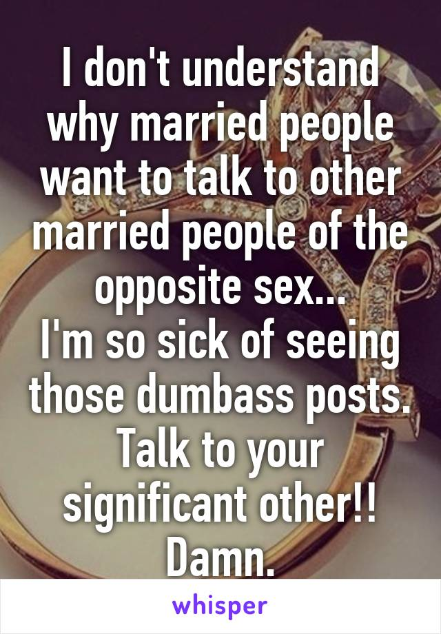 I don't understand why married people want to talk to other married people of the opposite sex... I'm so sick of seeing those dumbass posts. Talk to your significant other!! Damn.