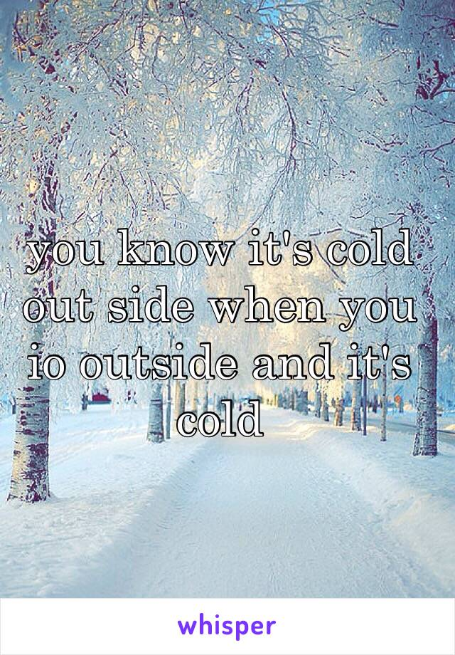 you know it's cold out side when you io outside and it's cold