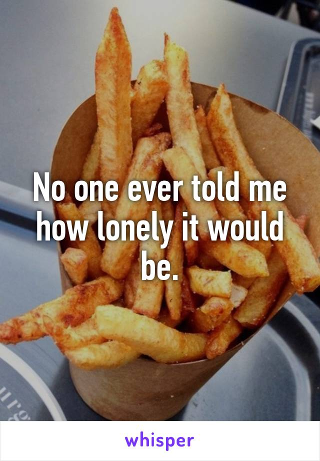 No one ever told me how lonely it would be.