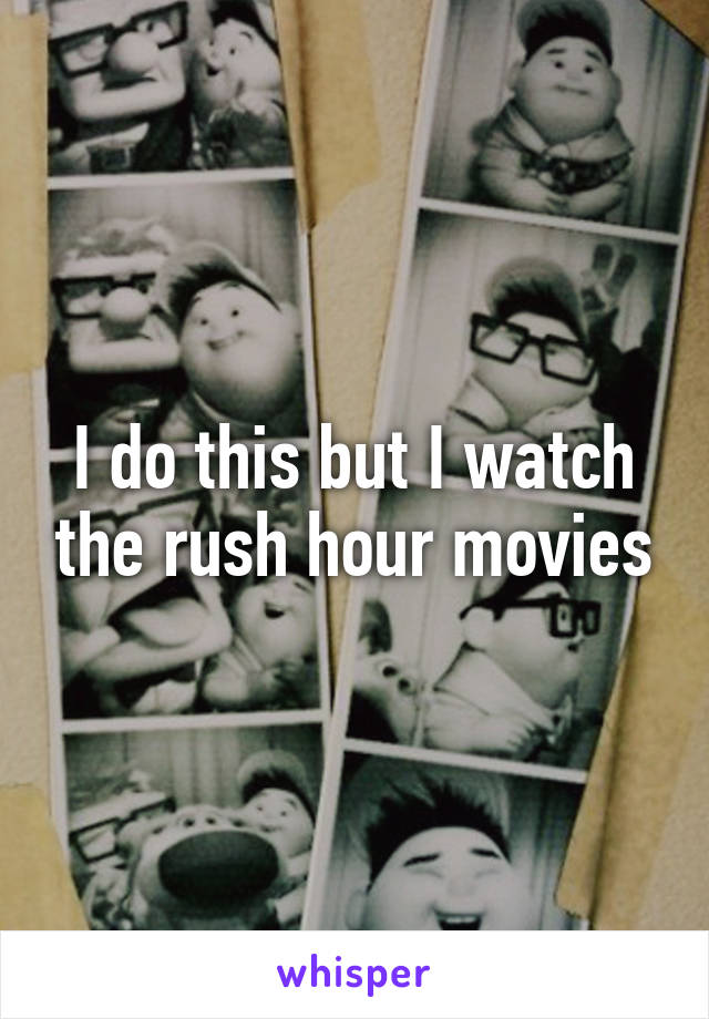 I do this but I watch the rush hour movies