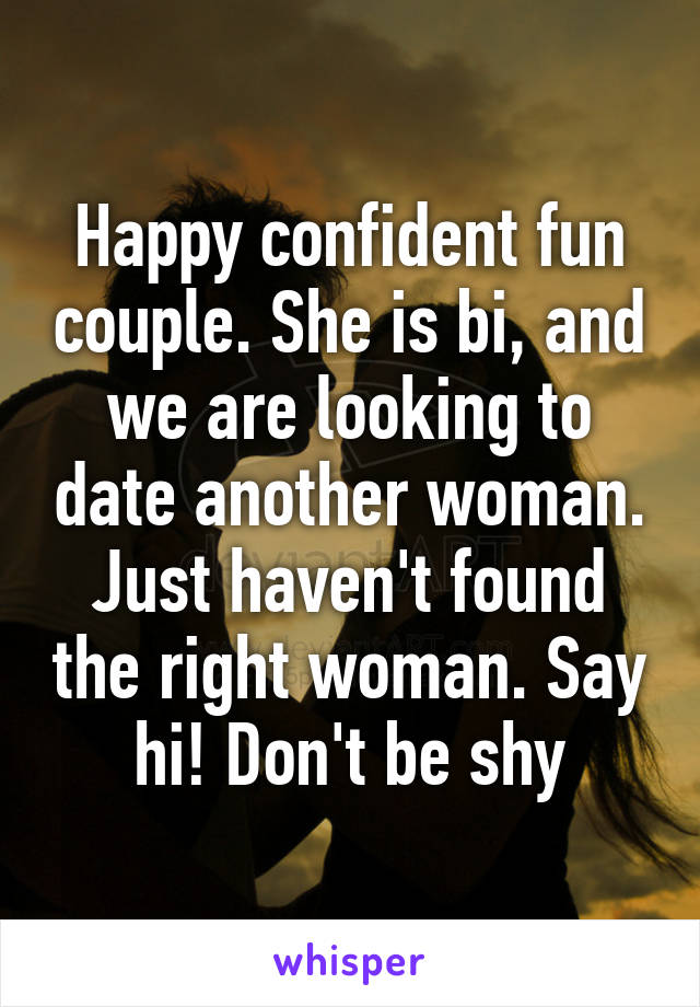 Happy confident fun couple. She is bi, and we are looking to date another woman. Just haven't found the right woman. Say hi! Don't be shy