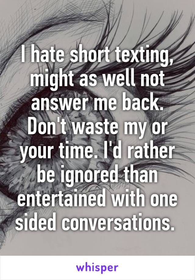 I hate short texting, might as well not answer me back. Don't waste my or your time. I'd rather be ignored than entertained with one sided conversations.