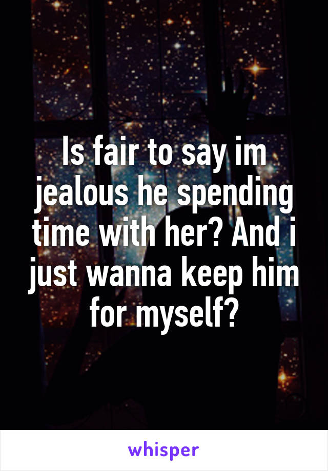 Is fair to say im jealous he spending time with her? And i just wanna keep him for myself?