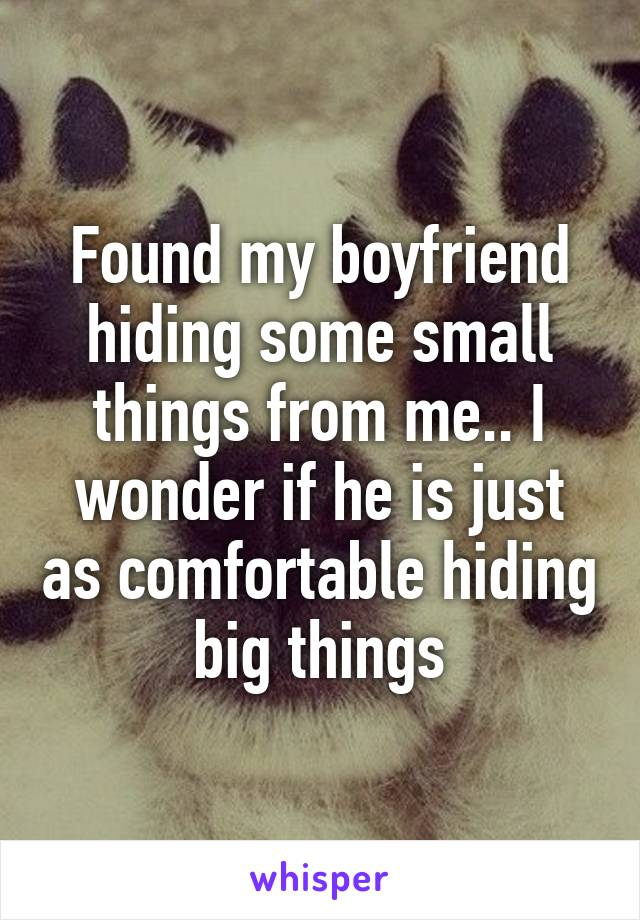 Found my boyfriend hiding some small things from me.. I wonder if he is just as comfortable hiding big things
