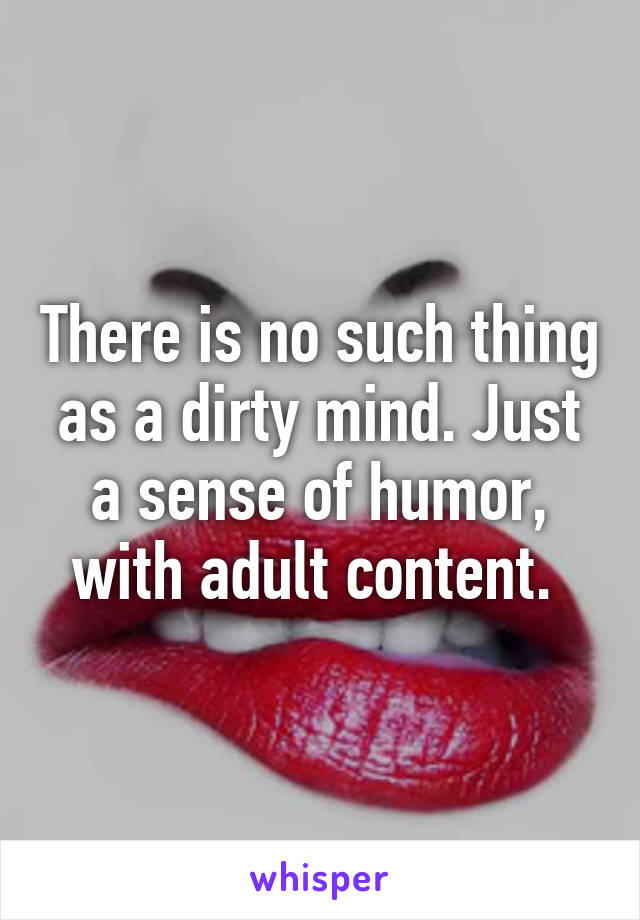 There is no such thing as a dirty mind. Just a sense of humor, with adult content.