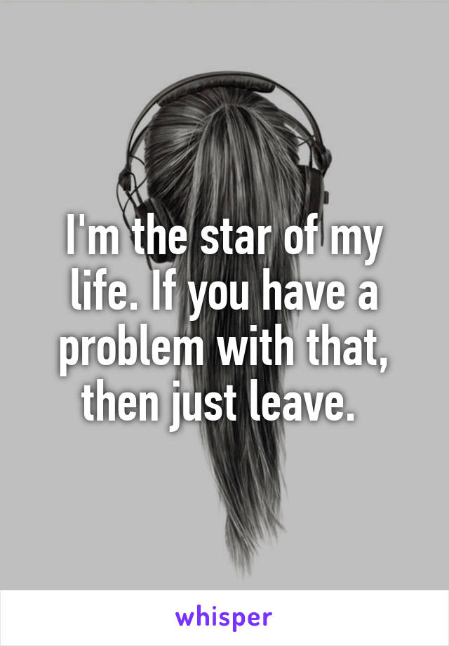 I'm the star of my life. If you have a problem with that, then just leave.