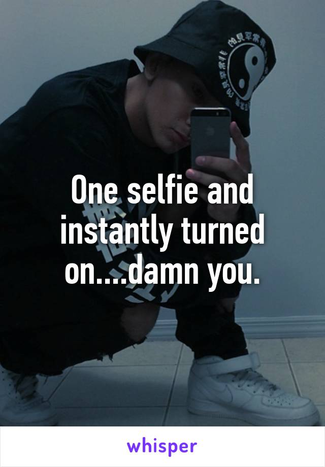 One selfie and instantly turned on....damn you.