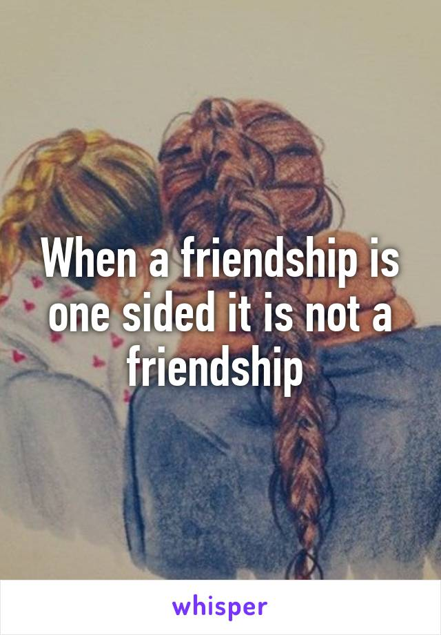 When a friendship is one sided it is not a friendship